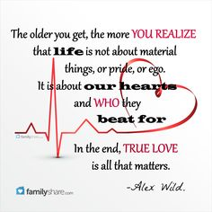 """""""The older you get, the more you realize that life is not about material things, or pride, or ego. It is about our hearts and who they beat for. In the end, true love is all that matters."""" -Alex Wild"""