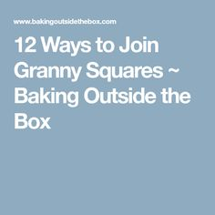 12 Ways to Join Granny Squares ~ Baking Outside the Box