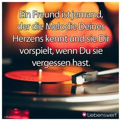 Ein Freund ist jemand, der die Melodie des Deines Herzens kennt und sie Dir vorspielt, wenn Du sie vergessen hast. #sprüche #freund #herz #melodie