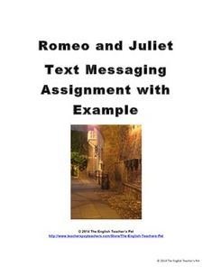 Romeo's cell phone was destroyed when he dropped it on Verona's cobblestone streets. Students recreate the text messages that were lost from Romeo's phone. Students choose a scene in the play to recreate in text-language.  This seven page document gives a fun lesson for students to recreate a scene from Shakespeare's Romeo and Juliet. Included is the assignment and evaluation explained, an example to model from, and printable sheets of texting balloons for filling in the texts.  Gr. 6-12…