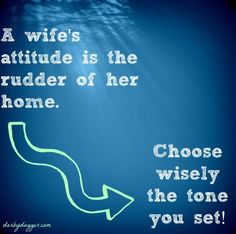 A wife's attitude is the rudder of her home. Choose wisely the tone you set.