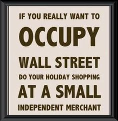 If you really want to occupy Wall Street do your holiday shopping at a small independent merchant. John Ross Bowie, Support Local Business, Shop Local, Buy Local, Power To The People, Grace, Coups, Wall Quotes, Wall Street