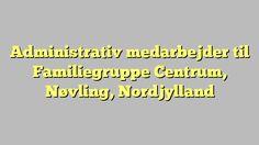 Administrativ medarbejder til Familiegruppe Centrum, Nøvling, Nordjylland