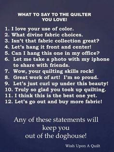 What To Say To The Quilter You Love.... any of these statements will keep you out of the doghouse!