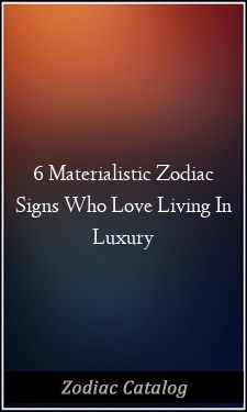Horoscope materialistic zodiac signs love living luxury