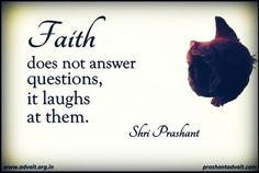 Faith does not answer questions, it laughs at them. ~ Shri Prashant #ShriPrashant #Advait #faith #laughter #doubts Read at:- prashantadvait.com Watch at:- www.youtube.com/c/ShriPrashant Website:- www.advait.org.in Facebook:- www.facebook.com/prashant.advait LinkedIn:- www.linkedin.com/in/prashantadvait Twitter:- https://twitter.com/Prashant_Advait