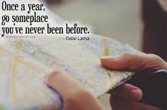 "5 Quotes That Will Inspire You To Travel More! ""Once a year, go someplace you've never been before."" ~ Dalai Lama"
