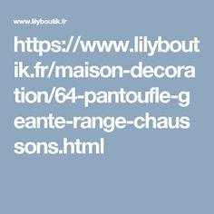 https://www.lilyboutik.fr/maison-decoration/64-pantoufle-geante-range-chaussons.html