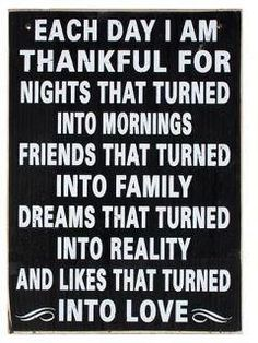 Each day I am thankful for nights that turned into mornings friends that turned into family dreams that turned into reality and likes that turned into Love.