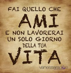 Fai quelllo che ami e non lavorerai un solo giorno della tua vita <~> Do what you love and you do not work a day in your life