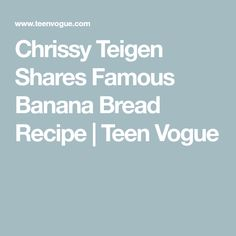 Chrissy Teigen Shares Famous Banana Bread Recipe | Teen Vogue