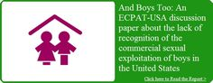 Boys are victims of sexual exploitation also. ECPAT USA | End Child Prostitution and Child Pornography and Trafficking