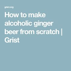 How to make alcoholic ginger beer from scratch | Grist