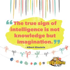 The true sign of intelligence is not knowledge but imagination. --Albert Einstein, Inspirational Quote, Play Quote, Imagination Quote
