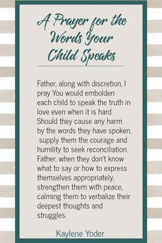 Pray for your child to speak words of life to others and use godly speech. May your child's words and actions demonstrate a love of God as they long to honor God with their life. || Kaylene Yoder Prayer For My Son, Prayer For My Children, Raising Godly Children, Prayer For Peace, Prayer For Family, Power Of Prayer, Mom Prayers, Special Prayers, Bible Prayers