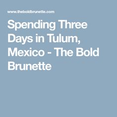 Spending Three Days in Tulum, Mexico - The Bold Brunette
