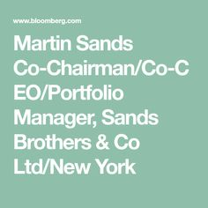 Martin Sands  Co-Chairman/Co-CEO/Portfolio Manager, Sands Brothers & Co Ltd/New York