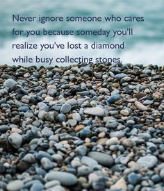 'Never ignore someone who cares for you because someday you'll realize you've lost a diamond while busy collecting stones.' Poster