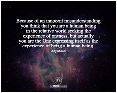 Because of an innocent misunderstanding  you think that you are a human being in the relative world seeking the experience of oneness, but actually you are the One expressing itself as the experience of being a human being. Adyashanti