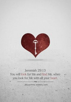 """You will look for Me and find Me when you look for Me with all your heart."" - The Holy Bible, Jeremiah 29:13."