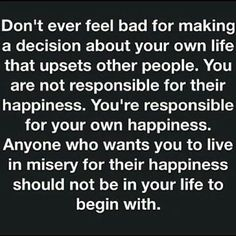 Not sure where this quote originated but it is exactly what I needed. Sometimes the most difficult thing to do is follow the path that feels right to you when the most important people in your life disagree with it. And the most important thing to understand is that they don't have to live with your decisions, you do.  Most people have no problem advocating for their own happiness and voicing their opinions about what they think is the right choice for you based on how it would best suit…