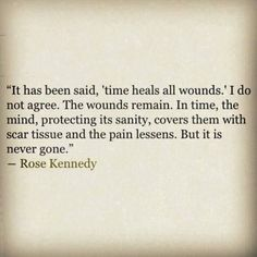 """It has been said, 'time heals all wounds.' I do not agree. The wounds remain. In time, the mind, protecting its sanity, covers them with scar tissue and the pain lessens. But it is never gone.""                                ~ Rose Kennedy by alisha"