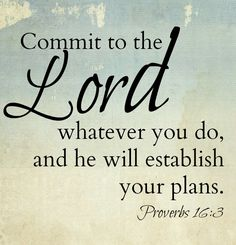Commit to the Lord whatever you do and He will establish your plans! Proverbs 16:3