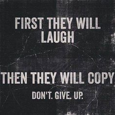 First they will laugh. Then they will copy. Don't give up.