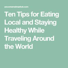 Ten Tips for Eating Local and Staying Healthy While Traveling Around the World