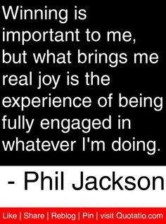 Winning is important to me, but what brings me real joy is the experience of being fully engaged in whatever I'm doing. Famous Quotes, Me Quotes, Motivational Quotes, Inspirational Quotes, Coach Wooden, Phil Jackson, Coach Quotes, June 22, Quote Board