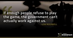 Lew Rockwell on how to beat the government criminals.    We look at it this way - refuse to comply and nullify!