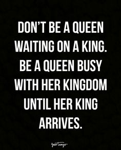 """""""Don't be a queen waiting on a king. Be a queen busy with her kingdom until her king arrives."""""""