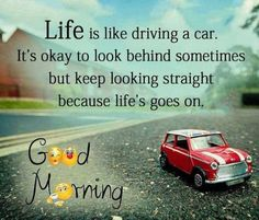 Beautiful Good Morning Quotes with Images That Will Enrich Your Day - Page 8 of 10 Life is like driving a car. It's okay to look behind sometimes but keep looking straight because life goes on. Good Morning Friends Quotes, Good Morning Inspirational Quotes, Morning Greetings Quotes, Good Morning Messages, Good Morning Good Night, Good Night Quotes, Good Morning Wishes, Good Morning Images, Morning Sayings