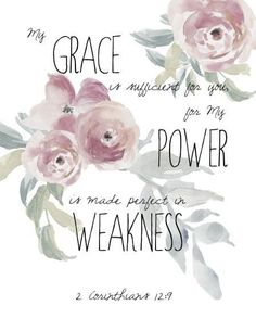 """And He said to me, ""My grace is sufficient for you, for My strength is made perfect in weakness."" Therefore most gladly I will rather boast in my infirmities, that the power of Christ may rest upon me."" ‭‭II Corinthians‬ ‭12:9‬ ‭NKJV‬‬"