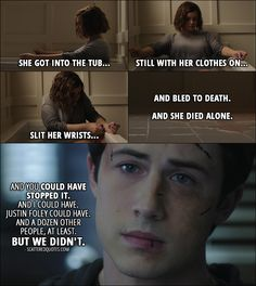 Quote from 13 Reasons Why 1x13 │  Clay Jensen (to Mr. Porter): Then she went back home... put on some old clothes. She went into the bathroom... filled the tub... opened the box of razor blades she took from her parents' store that morning... She got into the tub... still with her clothes on... slit her wrists... and bled to death. And she died alone. And you could have stopped it. And I could have. Justin Foley could have. And a dozen other people, at least. But we didn't.