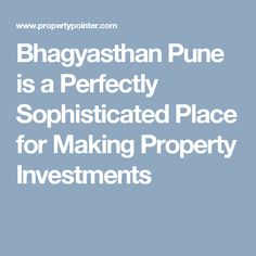 Bhagyasthan Pune is a Perfectly Sophisticated Place for Making Property Investments