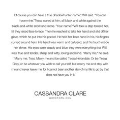 """Cassandra Clare - """"Of course you can have a true Shadowhunter name,"""" Will said. """"You can have mine.""""Tessa..."""". will-herondale, clockwork-princess, marriage-proposal, tessa-gray, love"""
