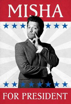 Misha for president! 2016<<<much better than our current options...<—- TRUE!~Piper