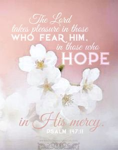The Lord takes pleasure in those who fear Him, i those who hope in His mercy. Psa 147:11 <3