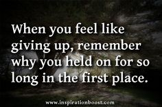 qoutes for not giving up | When you feel like giving up, remember why you held on for so long in ...
