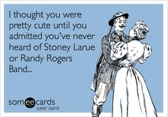 I thought you were pretty cute until you admitted you've never heard of Stoney Larue or Randy Rogers Band...
