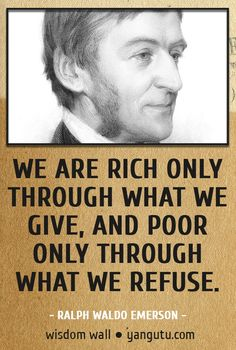 We are rich only through what we give, and poor only through what we refuse, ~ Ralph Waldo Emerson Wisdom Wall Quote #quotations, #citations, #sayings, https://facebook.com/apps/application.php?id=106186096099420