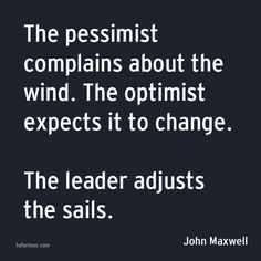 The Pessimist Complains About the Wind. The Optimist Expects It to Change. The Leader Adjusts the Sails.