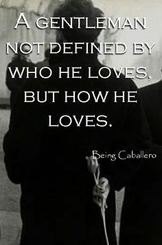 A gentleman not defined by who he loves, but how he loves. -Being Caballero- Yes ♥, but who he loves is all telling also 💚🙏 Gentleman Rules, True Gentleman, Modern Gentleman, Gentleman Style, Great Quotes, Love Quotes, Inspirational Quotes, Style Quotes, Men Quotes