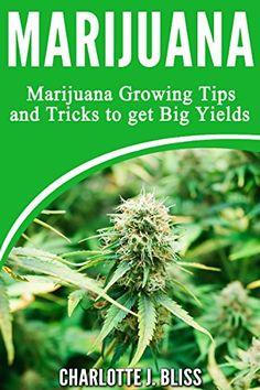 Growing Marijuana: Marijuana Growing Tips and Tricks to Get Big Yields For Beginners! (Growing Marijuana For Beginners, Growing Marijuana Indoors