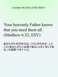 Your heavenly Father knows that you need them all.(Matthew 6:32, ESV) あなたがたの天の父は、これらのものが、ことごとくあなたがたに必要であることをご存じである。(口語訳 マタイ 6:32)