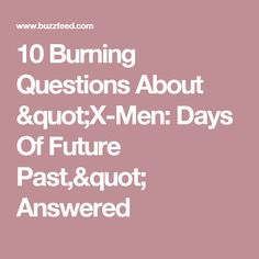"""10 Burning Questions About """"X-Men: Days Of Future Past,"""" Answered"""