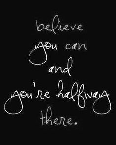 Believe you can and you are half way there...