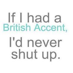 It I had a British accent, I'd never shut up.