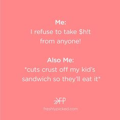 Me: I refuse to take $h!t from anyone!  Also Me: *cuts crust off my kid's sandwich so they'll eat it | Freshly Picked, Meme, Funny, Humor, Parenting